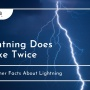 Lightning Does Strike Twice. And Other Facts About Lightning.